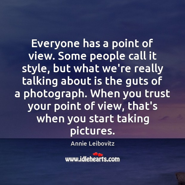 Everyone has a point of view. Some people call it style, but Annie Leibovitz Picture Quote