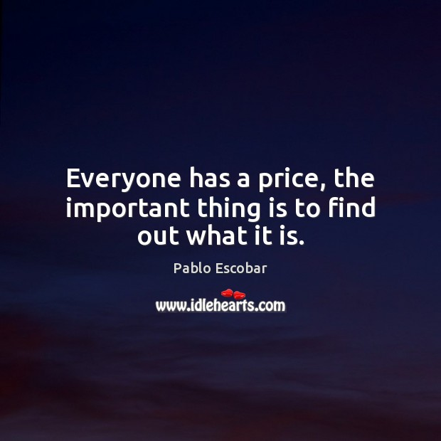 Everyone has a price, the important thing is to find out what it is. Image