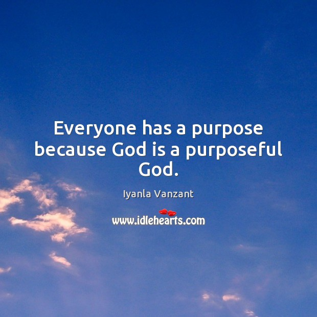 Everyone has a purpose because God is a purposeful God. Iyanla Vanzant Picture Quote