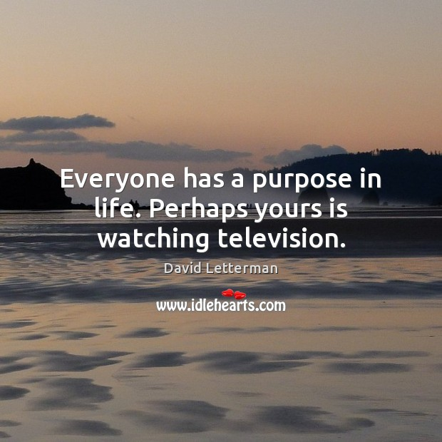 Everyone has a purpose in life. Perhaps yours is watching television. Image