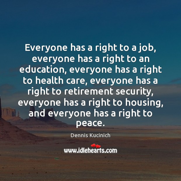Everyone has a right to a job, everyone has a right to Dennis Kucinich Picture Quote