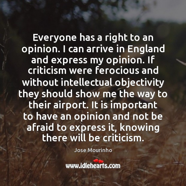Everyone has a right to an opinion. I can arrive in England Afraid Quotes Image