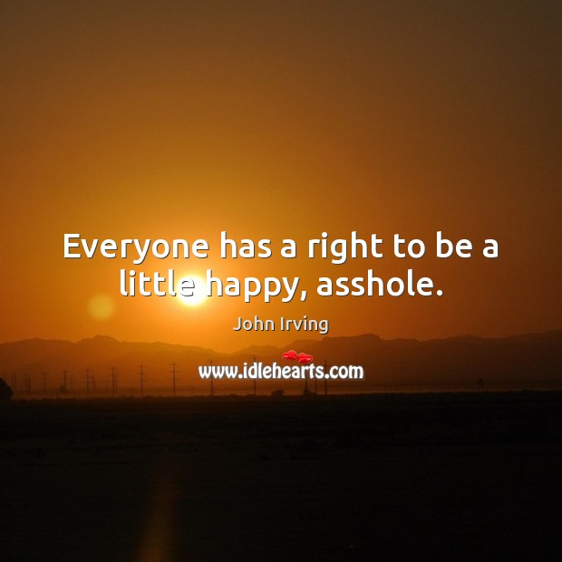 Image, Everyone has a right to be a little happy, asshole.