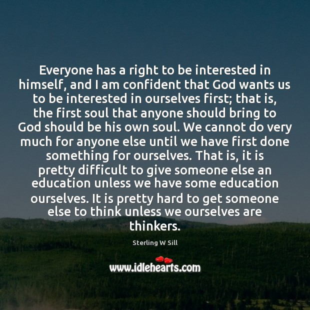 Everyone has a right to be interested in himself, and I am Sterling W Sill Picture Quote