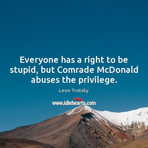 Everyone has a right to be stupid, but Comrade McDonald abuses the privilege. Leon Trotsky Picture Quote