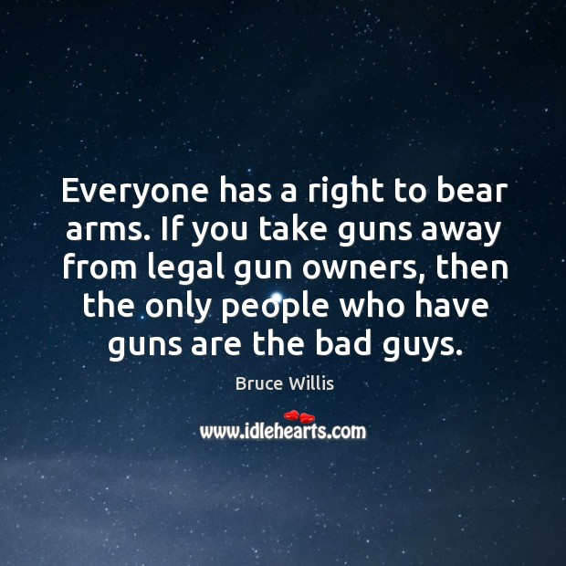 Everyone has a right to bear arms. If you take guns away Bruce Willis Picture Quote