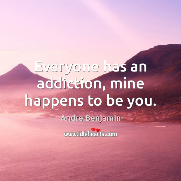 Image, Everyone has an addiction, mine happens to be you.