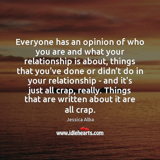 Everyone has an opinion of who you are and what your relationship Jessica Alba Picture Quote