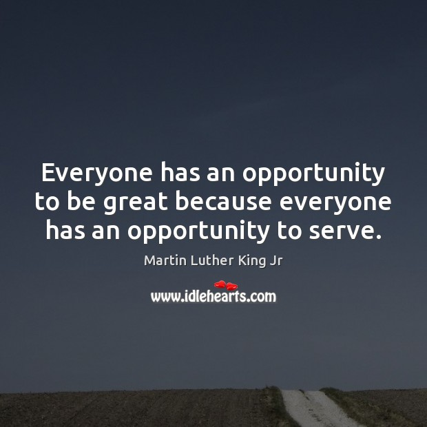 Everyone has an opportunity to be great because everyone has an opportunity to serve. Image