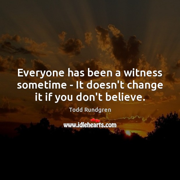 Everyone has been a witness sometime – It doesn't change it if you don't believe. Todd Rundgren Picture Quote