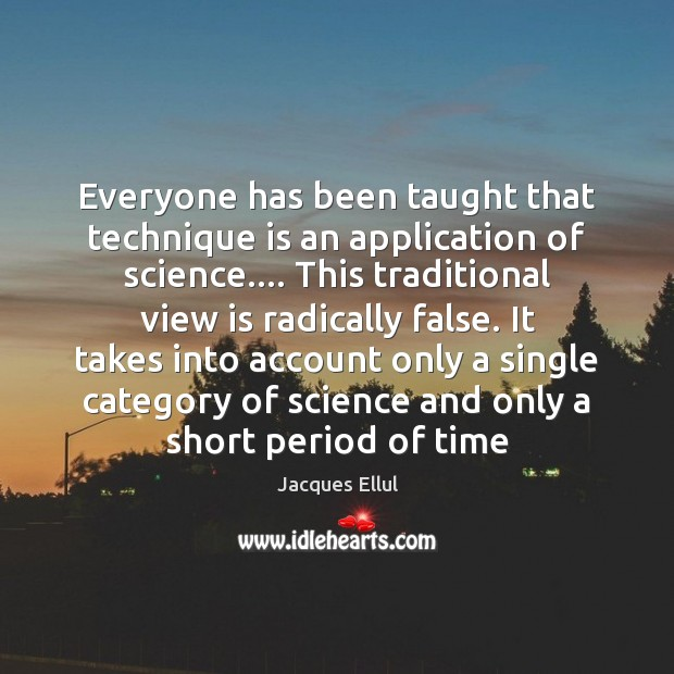 Everyone has been taught that technique is an application of science…. This Jacques Ellul Picture Quote