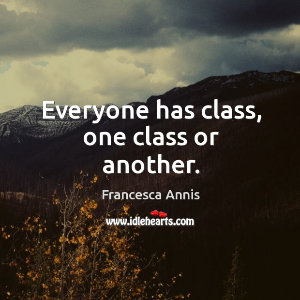 Everyone has class, one class or another. Francesca Annis Picture Quote