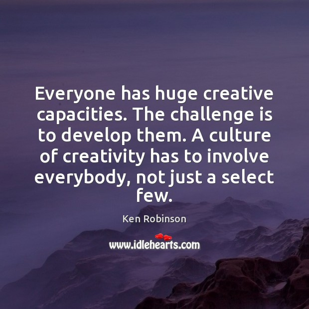 Everyone has huge creative capacities. The challenge is to develop them. A Ken Robinson Picture Quote