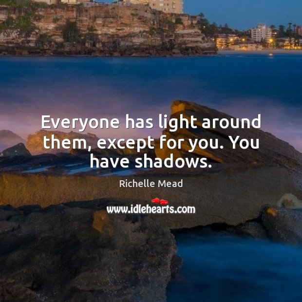 Image, Everyone has light around them, except for you. You have shadows.