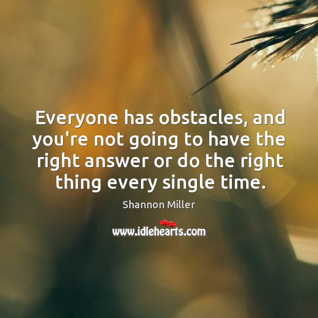 Everyone has obstacles, and you're not going to have the right answer Shannon Miller Picture Quote