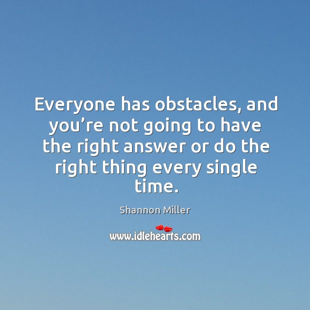 Everyone has obstacles, and you're not going to have the right answer or do the right thing every single time. Shannon Miller Picture Quote