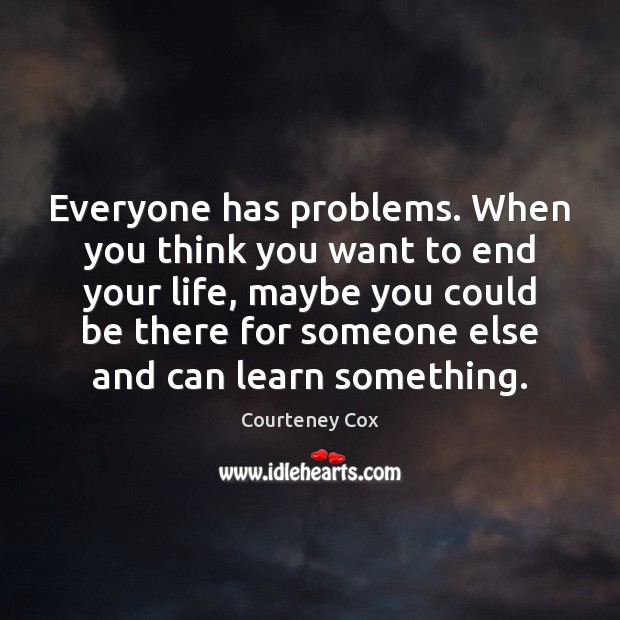 Everyone has problems. When you think you want to end your life, Courteney Cox Picture Quote