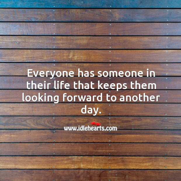 Everyone has someone in their life that keeps them looking forward to another day. Image