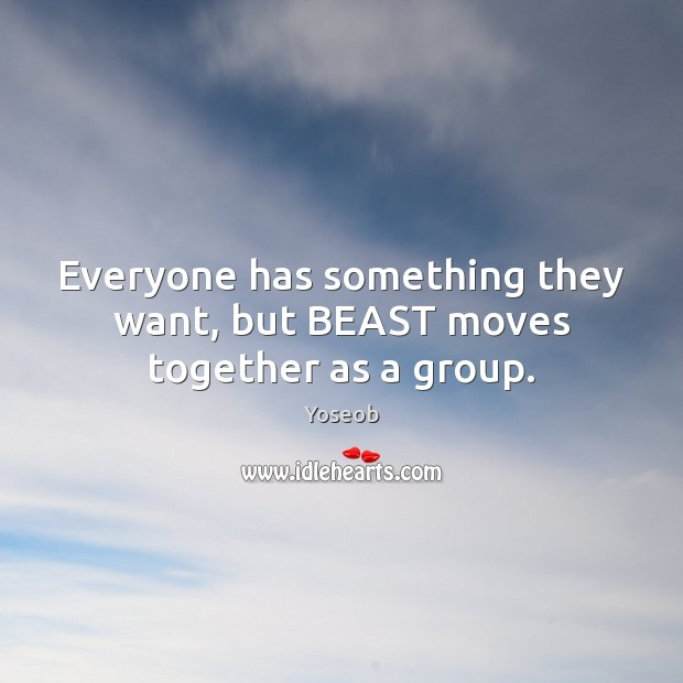 Everyone has something they want, but BEAST moves together as a group. Image