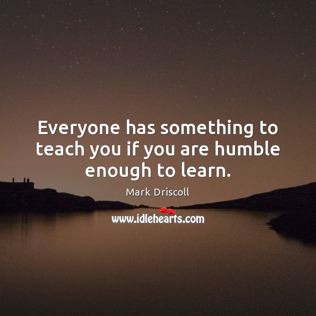 Everyone has something to teach you if you are humble enough to learn. Mark Driscoll Picture Quote