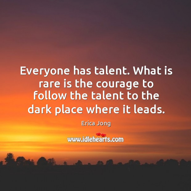 Everyone has talent. What is rare is the courage to follow the talent to the dark place where it leads. Image