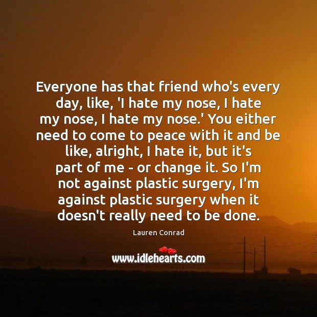Everyone has that friend who's every day, like, 'I hate my nose, Lauren Conrad Picture Quote