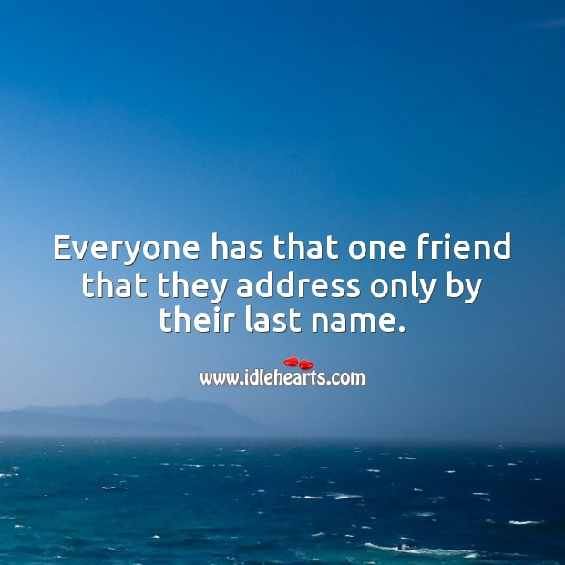 Everyone has that one friend that they address only by their last name. Image