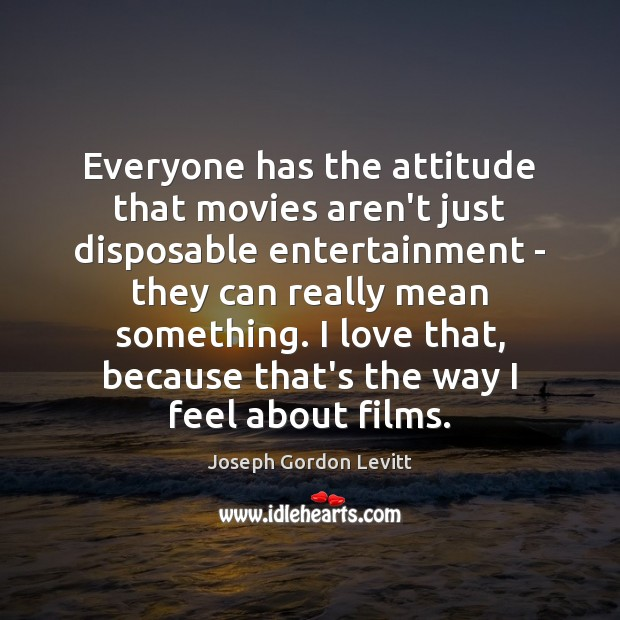 Everyone has the attitude that movies aren't just disposable entertainment – they Joseph Gordon Levitt Picture Quote