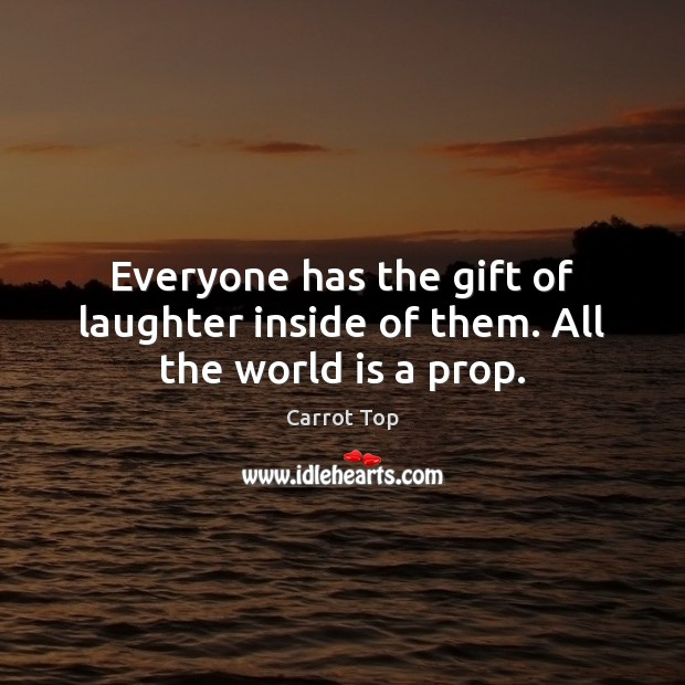 Everyone has the gift of laughter inside of them. All the world is a prop. Carrot Top Picture Quote