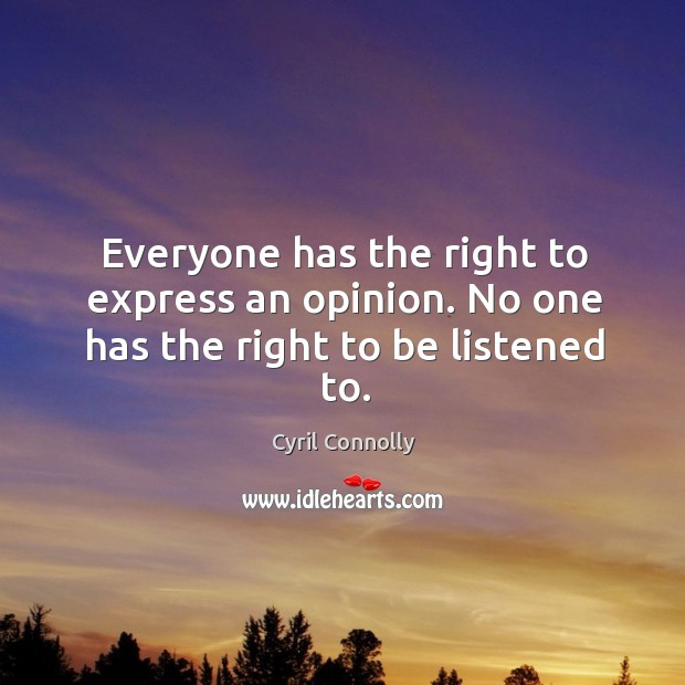 Image, Everyone has the right to express an opinion. No one has the right to be listened to.