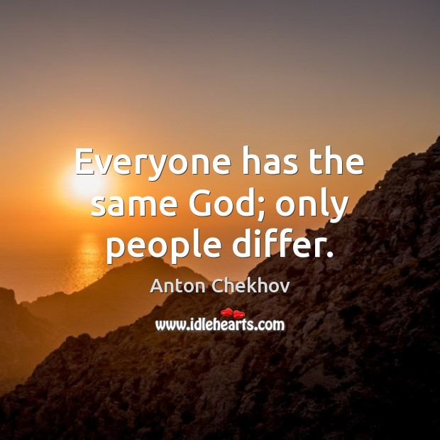 Everyone has the same God; only people differ. Anton Chekhov Picture Quote