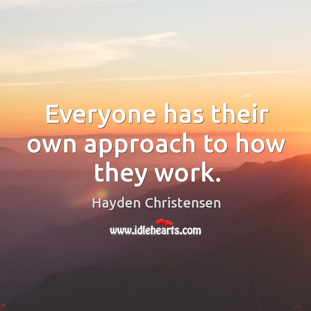 Everyone has their own approach to how they work. Hayden Christensen Picture Quote