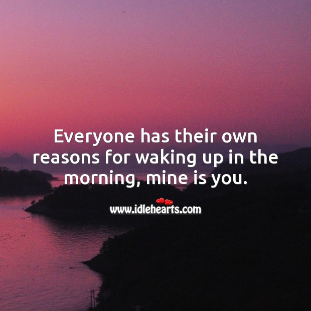 Everyone has their own reasons for waking up in the morning, mine is you. Being In Love Quotes Image