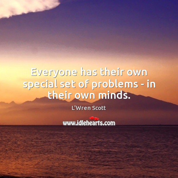 Everyone has their own special set of problems – in their own minds. Image