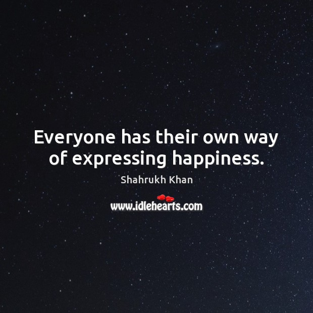 Everyone has their own way of expressing happiness. Shahrukh Khan Picture Quote