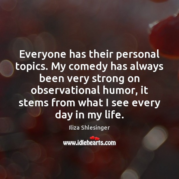 Everyone has their personal topics. My comedy has always been very strong Image