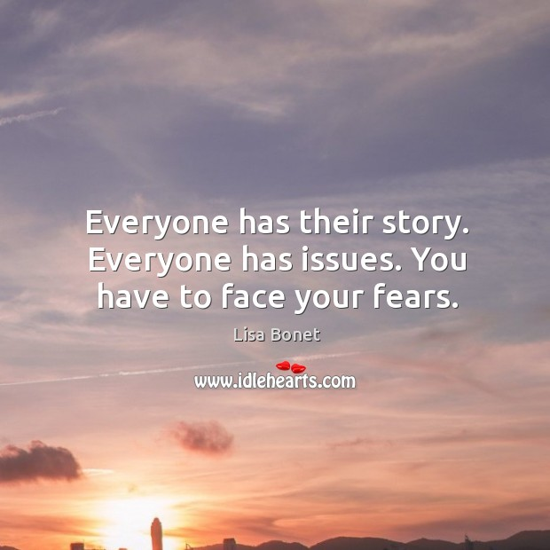 Everyone has their story. Everyone has issues. You have to face your fears. Image