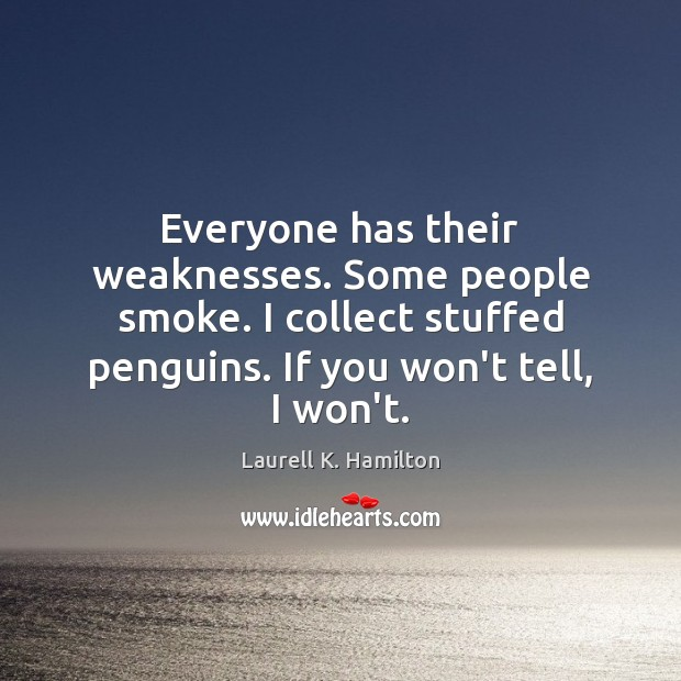 Image, Everyone has their weaknesses. Some people smoke. I collect stuffed penguins. If