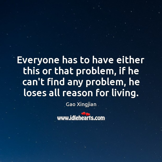 Everyone has to have either this or that problem, if he can't Gao Xingjian Picture Quote