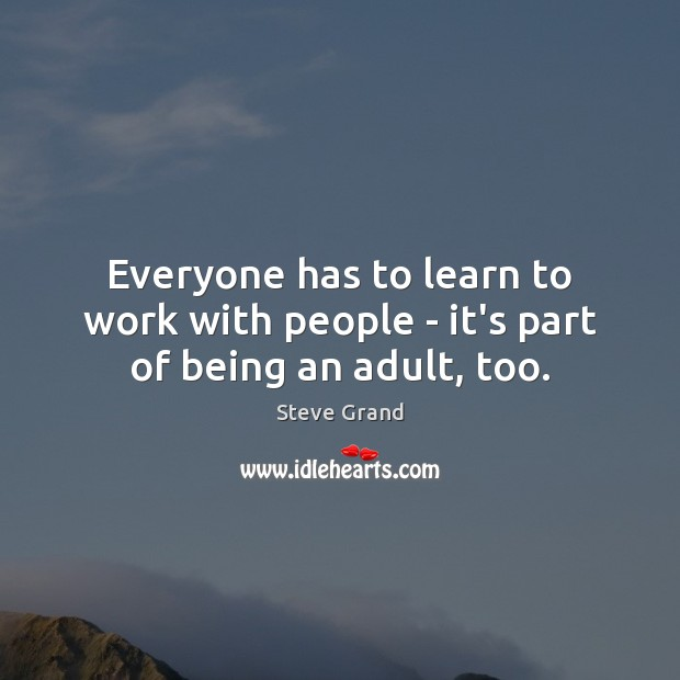 Everyone has to learn to work with people – it's part of being an adult, too. Image