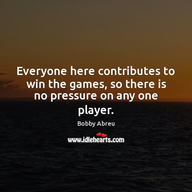 Everyone here contributes to win the games, so there is no pressure on any one player. Image