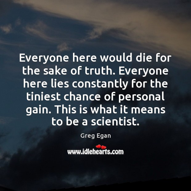 Everyone here would die for the sake of truth. Everyone here lies Greg Egan Picture Quote