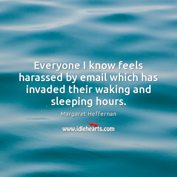 Everyone I know feels harassed by email which has invaded their waking and sleeping hours. Margaret Heffernan Picture Quote