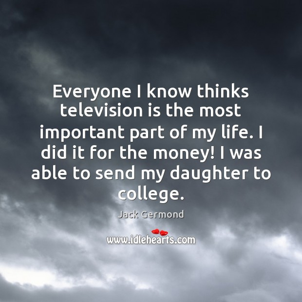 Everyone I know thinks television is the most important part of my Television Quotes Image