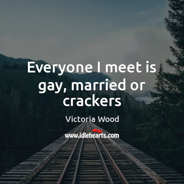 Everyone I meet is gay, married or crackers Victoria Wood Picture Quote