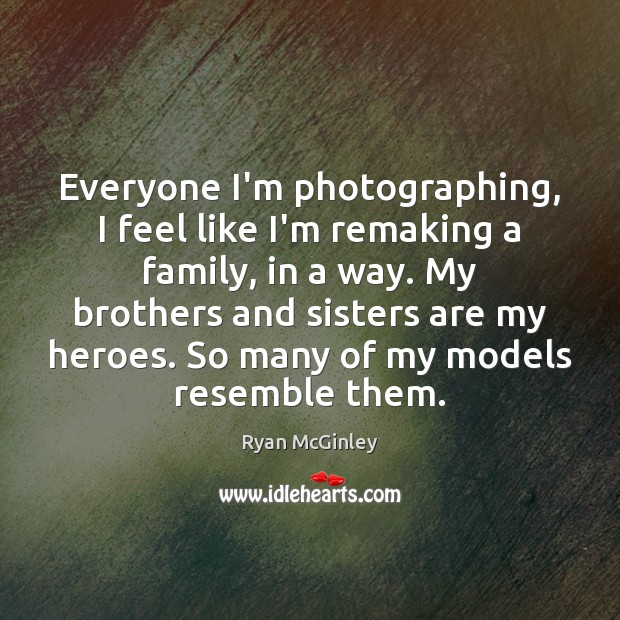 Everyone I'm photographing, I feel like I'm remaking a family, in a Brother Quotes Image