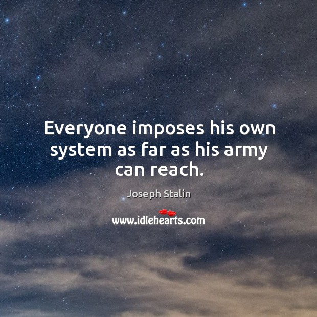 Everyone imposes his own system as far as his army can reach. Image