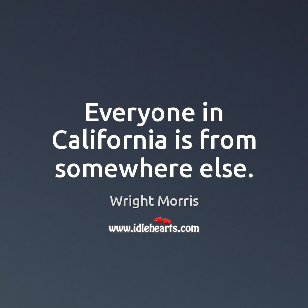 Wright Morris Picture Quote image saying: Everyone in California is from somewhere else.