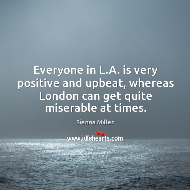 Everyone in l.a. Is very positive and upbeat, whereas london can get quite miserable at times. Image