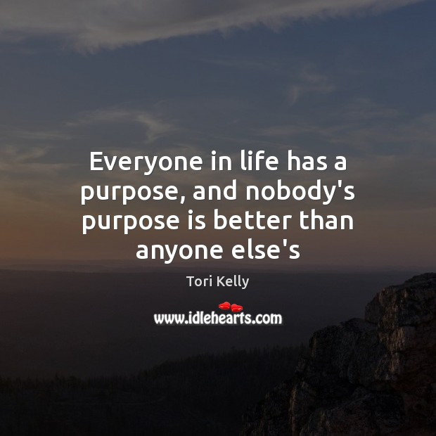 Everyone in life has a purpose, and nobody's purpose is better than anyone else's Image